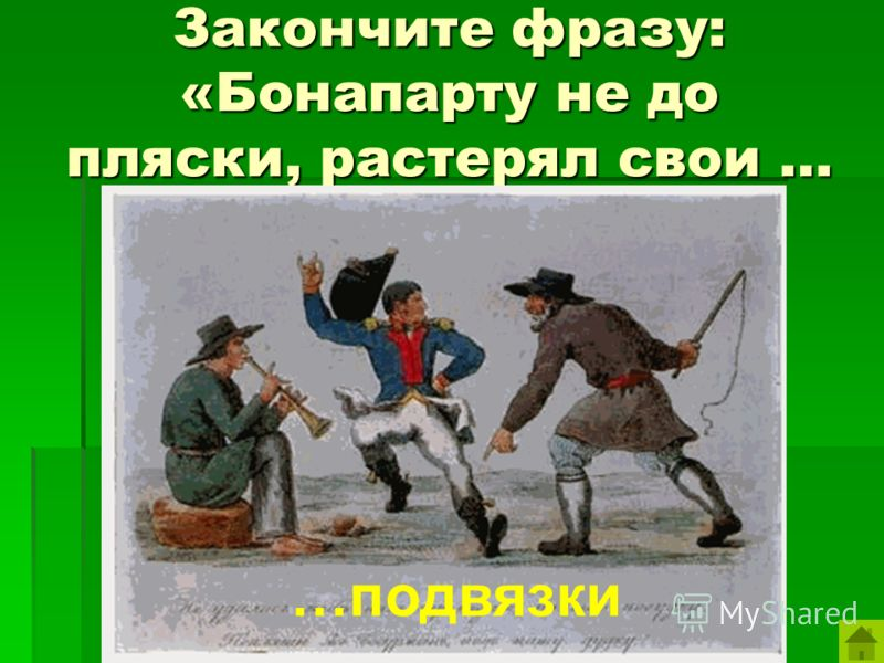 Закончите фразу: «Бонапарту не до пляски, растерял свои … …подвязки