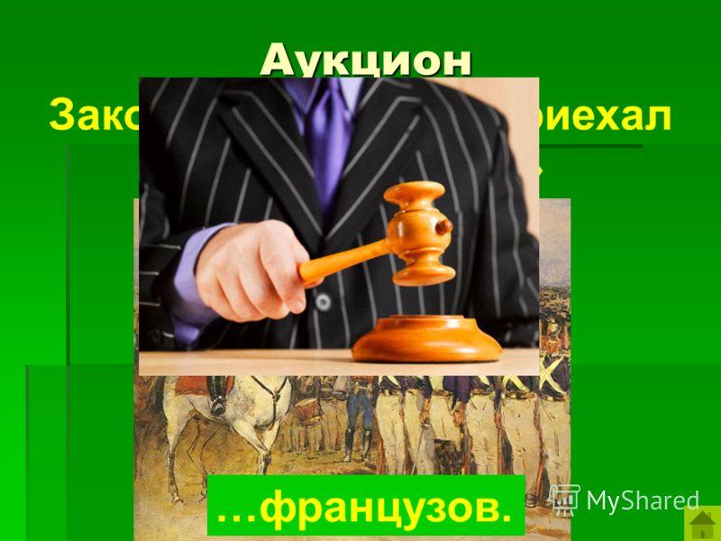 Аукцион Закончите фразу: «Приехал Кутузов бить …» …французов.