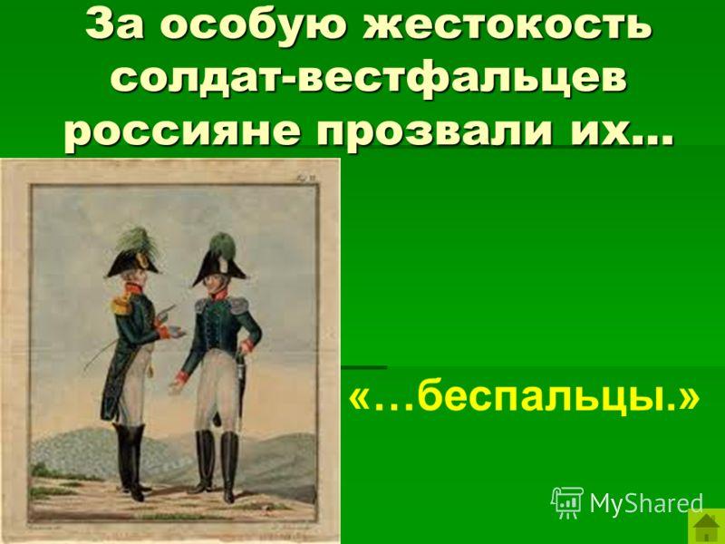 За особую жестокость солдат-вестфальцев россияне прозвали их… «…беспальцы.»