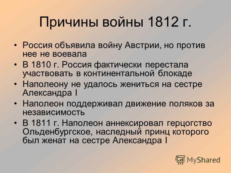Причины войны 1812 г. Россия объявила войну Австрии, но против нее не воевала В 1810 г. Россия фактически перестала участвовать в континентальной блокаде Наполеону не удалось жениться на сестре Александра I Наполеон поддерживал движение поляков за не