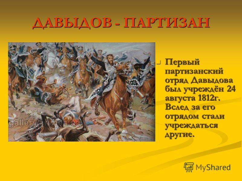 ДАВЫДОВ - ПАРТИЗАН Первый партизанский отряд Давыдова был учреждён 24 августа 1812г. Вслед за его отрядом стали учреждаться другие. Первый партизанский отряд Давыдова был учреждён 24 августа 1812г. Вслед за его отрядом стали учреждаться другие.