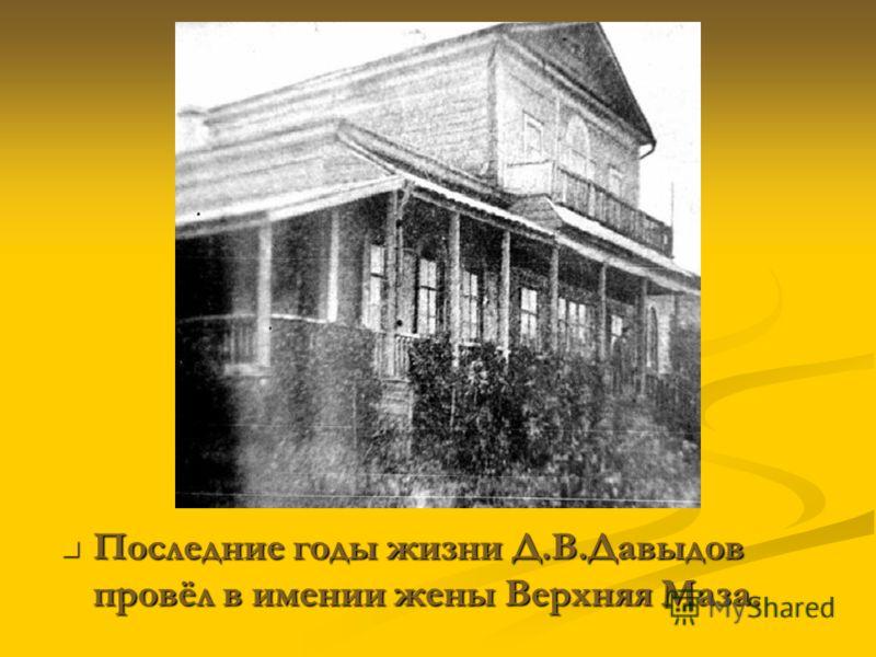 Последние годы жизни Д.В.Давыдов провёл в имении жены Верхняя Маза. Последние годы жизни Д.В.Давыдов провёл в имении жены Верхняя Маза.