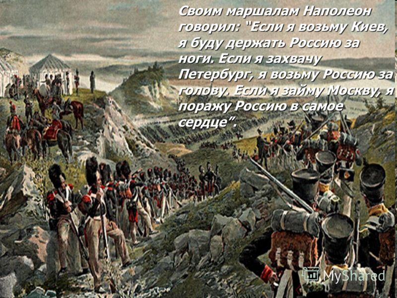 Своим маршалам Наполеон говорил: Если я возьму Киев, я буду держать Россию за ноги. Если я захвачу Петербург, я возьму Россию за голову. Если я займу Москву, я поражу Россию в самое сердце.