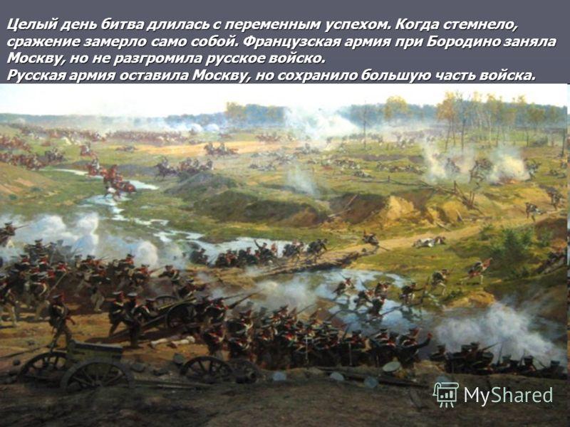 Целый день битва длилась с переменным успехом. Когда стемнело, сражение замерло само собой. Французская армия при Бородино заняла Москву, но не разгромила русское войско. Русская армия оставила Москву, но сохранило большую часть войска.