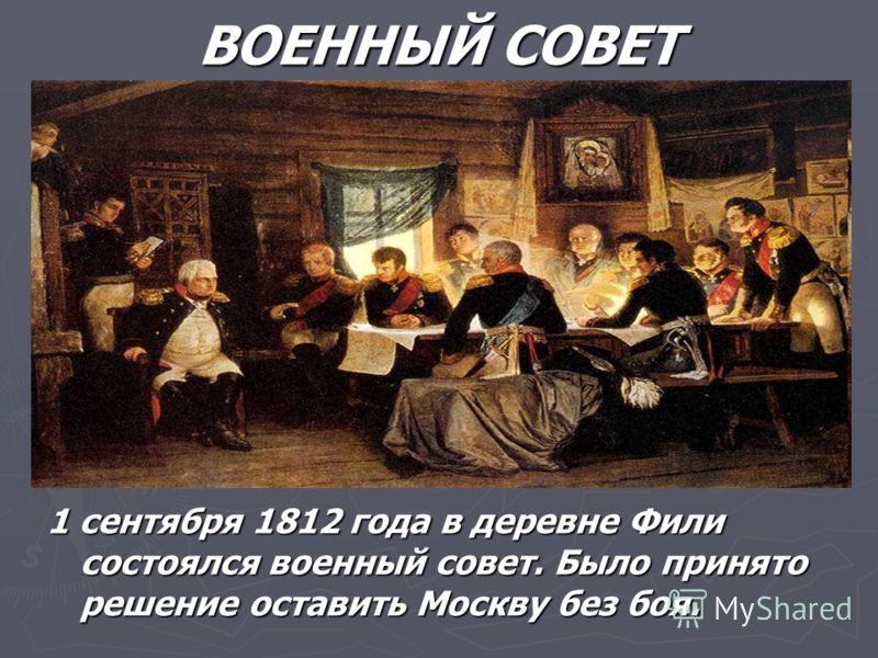 ВОЕННЫЙ СОВЕТ 1 сентября 1812 года в деревне Фили состоялся военный совет. Было принято решение оставить Москву без боя.
