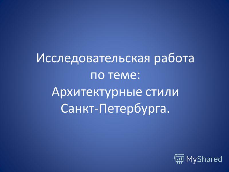 Исследовательская работа по теме: Архитектурные стили Санкт-Петербурга.