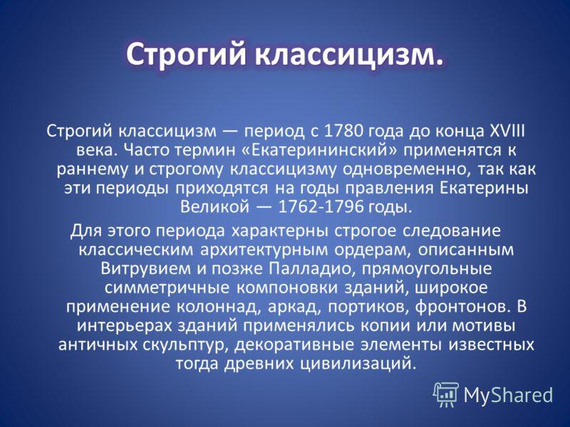 Строгий классицизм период с 1780 года до конца XVIII века. Часто термин «Екатерининский» применятся к раннему и строгому классицизму одновременно, так как эти периоды приходятся на годы правления Екатерины Великой 1762-1796 годы. Для этого периода ха