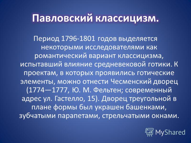 Период 1796-1801 годов выделяется некоторыми исследователями как романтический вариант классицизма, испытавший влияние средневековой готики. К проектам, в которых проявились готические элементы, можно отнести Чесменский дворец (17741777, Ю. М. Фельте