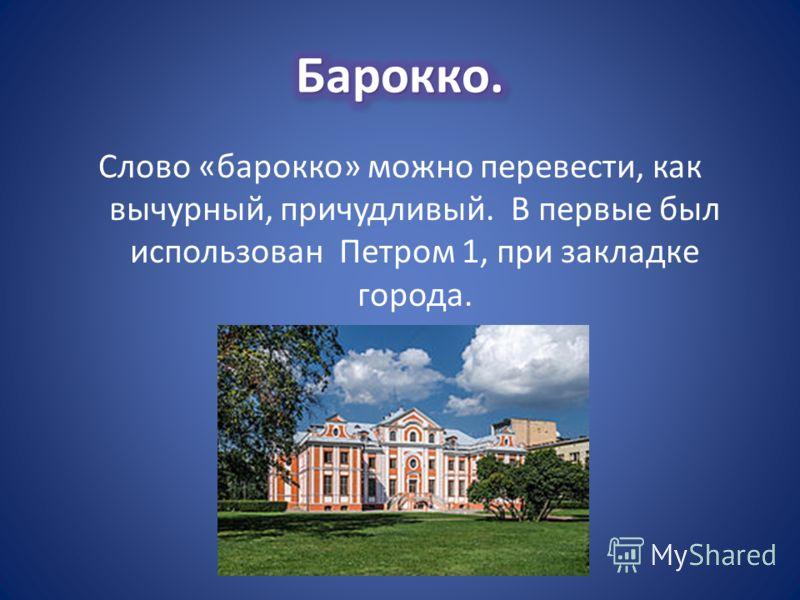 Слово «барокко» можно перевести, как вычурный, причудливый. В первые был использован Петром 1, при закладке города.