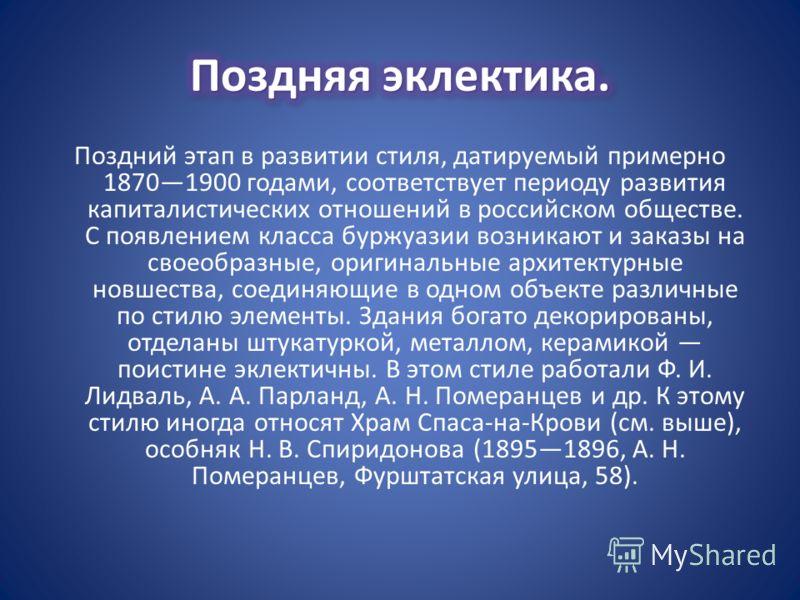 Поздний этап в развитии стиля, датируемый примерно 18701900 годами, соответствует периоду развития капиталистических отношений в российском обществе. С появлением класса буржуазии возникают и заказы на своеобразные, оригинальные архитектурные новшест