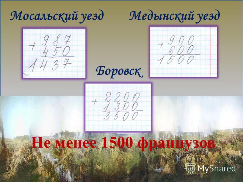 Мосальский уездМедынский уезд Боровск Не менее 1500 французов