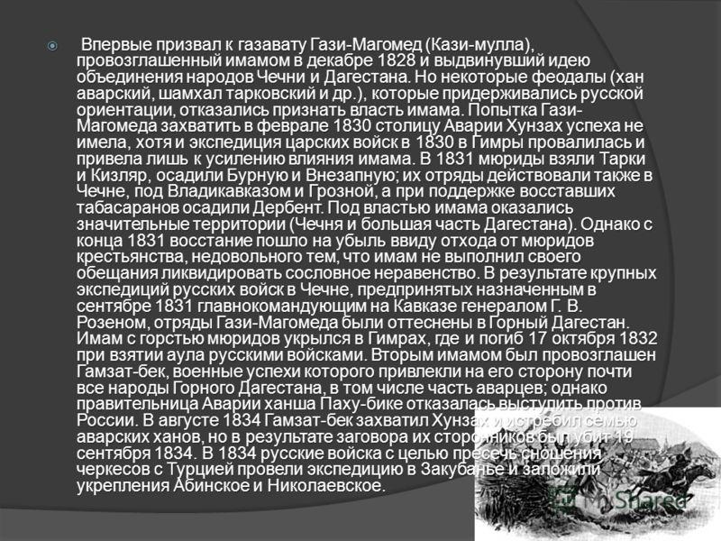 Впервые призвал к газавату Гази-Магомед (Кази-мулла), провозглашенный имамом в декабре 1828 и выдвинувший идею объединения народов Чечни и Дагестана. Но некоторые феодалы (хан аварский, шамхал тарковский и др.), которые придерживались русской ориента