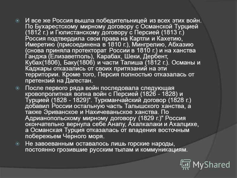 И все же Россия вышла победительницей из всех этих войн. По Бухарестскому мирному договору с Османской Турцией (1812 г.) и Гюлистанскому договору с Персией (1813 г.) Россия подтвердила свои права на Картли и Кахетию, Имеретию (присоединена в 1810 г.)