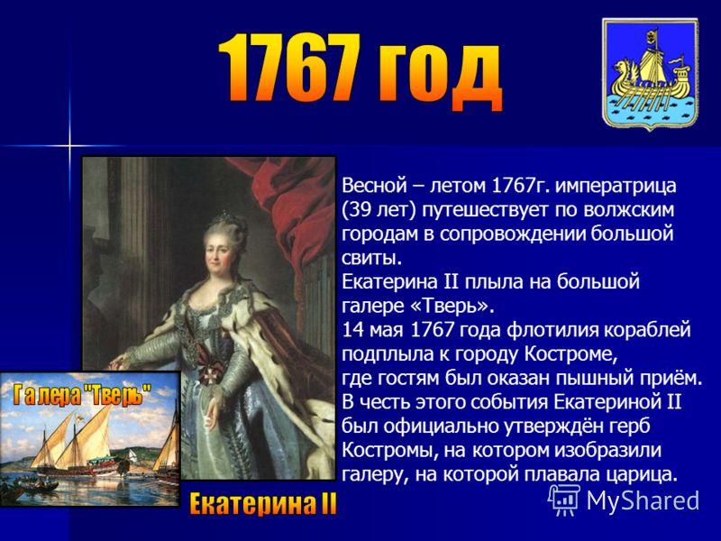 Весной – летом 1767г. императрица (39 лет) путешествует по волжским городам в сопровождении большой свиты. Екатерина II плыла на большой галере «Тверь». 14 мая 1767 года флотилия кораблей подплыла к городу Костроме, где гостям был оказан пышный приём