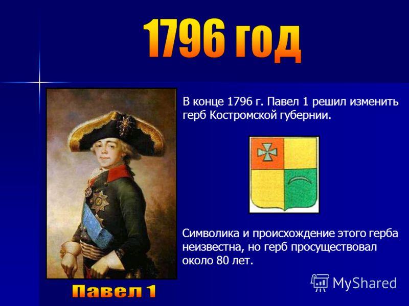 В конце 1796 г. Павел 1 решил изменить герб Костромской губернии. Символика и происхождение этого герба неизвестна, но герб просуществовал около 80 лет.