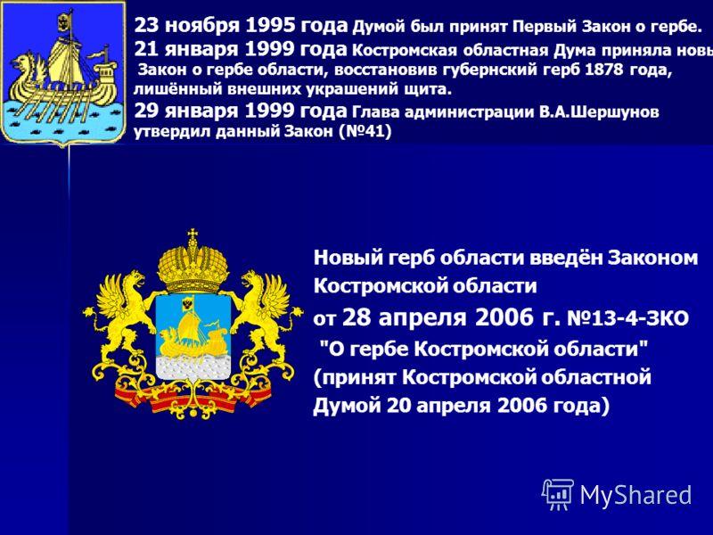 23 ноября 1995 года Думой был принят Первый Закон о гербе. 21 января 1999 года Костромская областная Дума приняла новый Закон о гербе области, восстановив губернский герб 1878 года, лишённый внешних украшений щита. 29 января 1999 года Глава администр