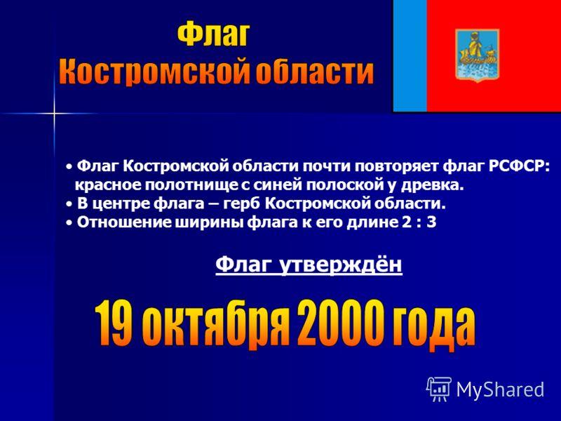 Флаг Костромской области почти повторяет флаг РСФСР: красное полотнище с синей полоской у древка. В центре флага – герб Костромской области. Отношение ширины флага к его длине 2 : 3 Флаг утверждён