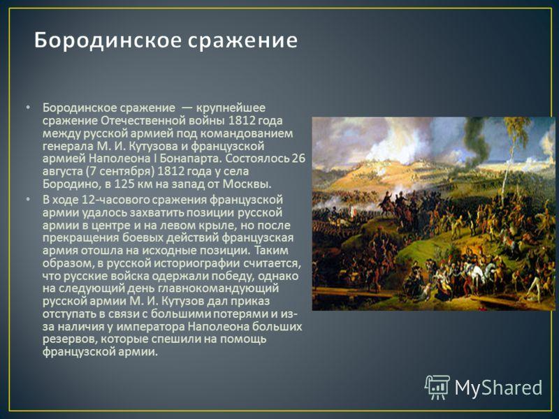 Бородинское сражение крупнейшее сражение Отечественной войны 1812 года между русской армией под командованием генерала М. И. Кутузова и французской армией Наполеона I Бонапарта. Состоялось 26 августа (7 сентября ) 1812 года у села Бородино, в 125 км