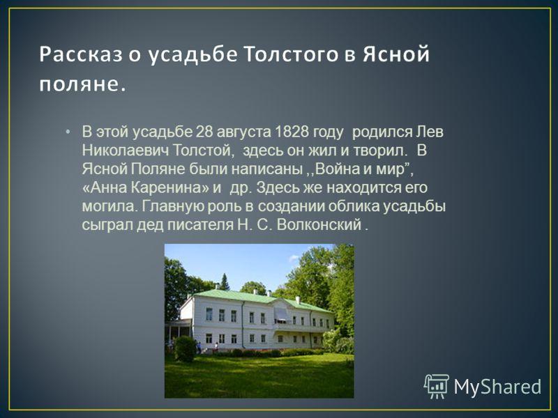 В этой усадьбе 28 августа 1828 году родился Лев Николаевич Толстой, здесь он жил и творил. В Ясной Поляне были написаны,,Война и мир, «Анна Каренина» и др. Здесь же находится его могила. Главную роль в создании облика усадьбы сыграл дед писателя Н. С