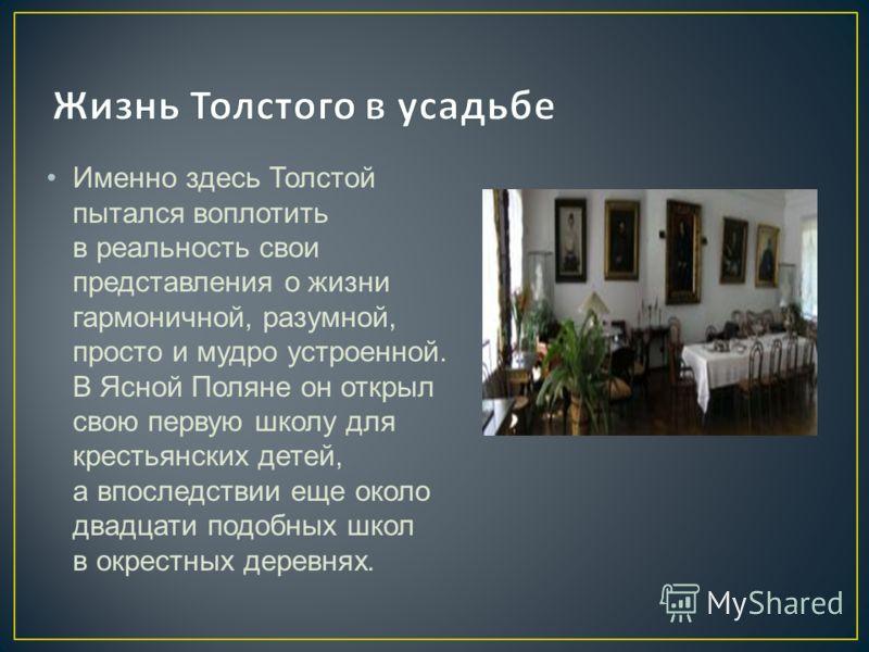 Именно здесь Толстой пытался воплотить в реальность свои представления о жизни гармоничной, разумной, просто и мудро устроенной. В Ясной Поляне он открыл свою первую школу для крестьянских детей, а впоследствии еще около двадцати подобных школ в окре