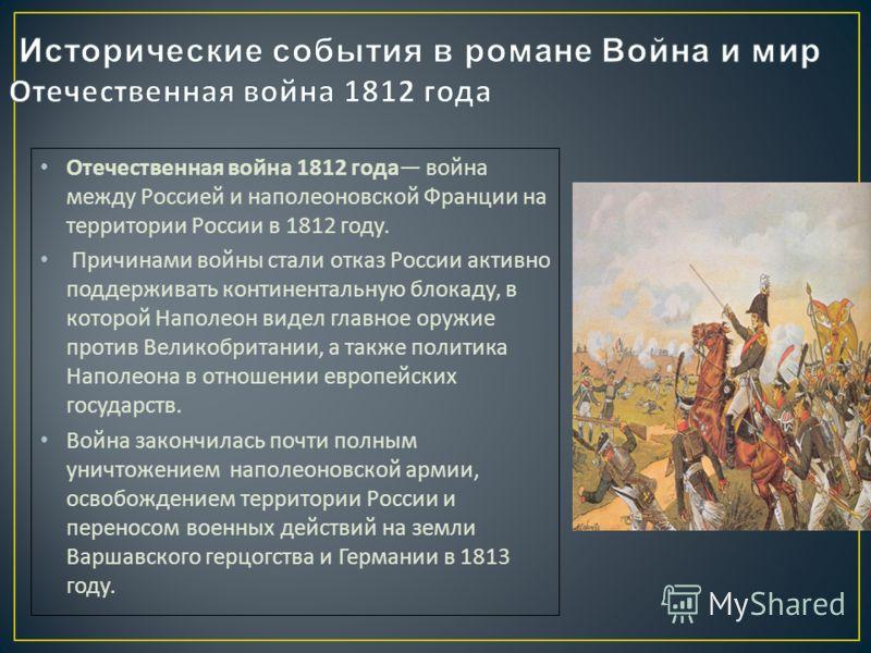 Отечественная война 1812 года война между Россией и наполеоновской Франции на территории России в 1812 году. Причинами войны стали отказ России активно поддерживать континентальную блокаду, в которой Наполеон видел главное оружие против Великобритани
