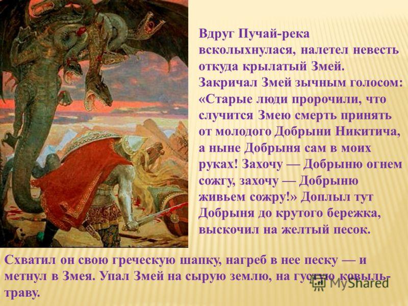 Вдруг Пучай-река всколыхнулася, налетел невесть откуда крылатый Змей. Закричал Змей зычным голосом: «Старые люди пророчили, что случится Змею смерть принять от молодого Добрыни Никитича, а ныне Добрыня сам в моих руках! Захочу Добрыню огнем сожгу, за