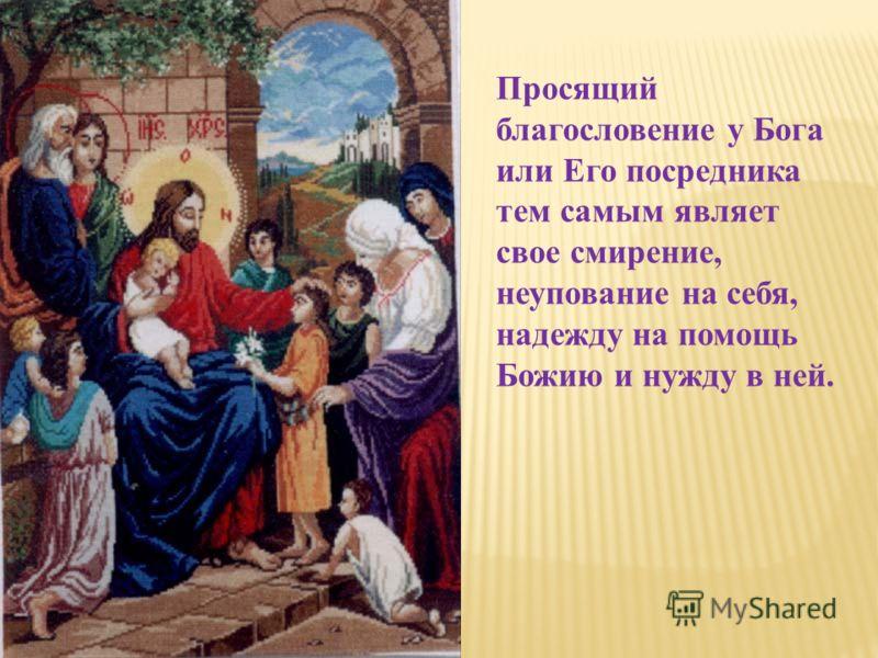 Просящий благословение у Бога или Его посредника тем самым являет свое смирение, неупование на себя, надежду на помощь Божию и нужду в ней.