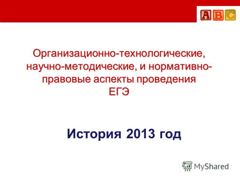 Организационно-технологические, научно-методические, и нормативно- правовые аспекты проведения ЕГЭ История 2013 год