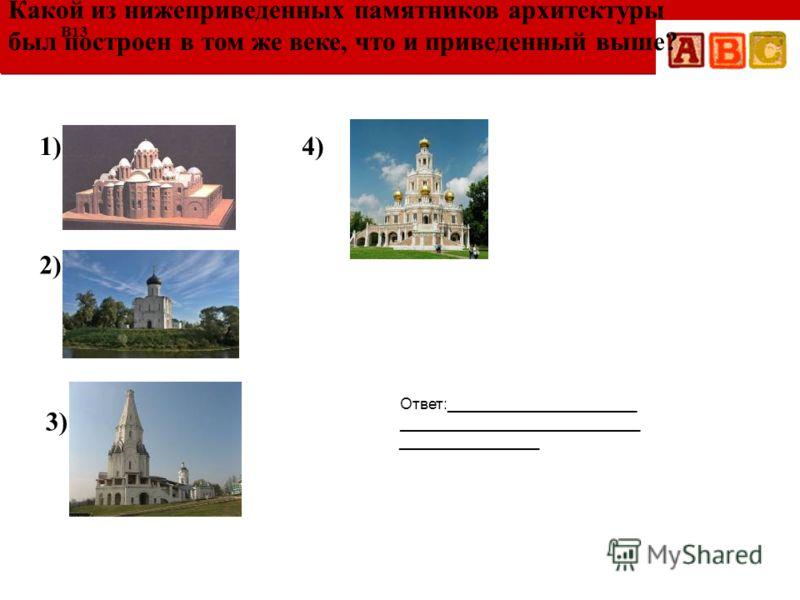 Ответ:______________________ ____________________________ ________________ Какой из нижеприведенных памятников архитектуры был построен в том же веке, что и приведенный выше? B13 1) 2) 3) 4)