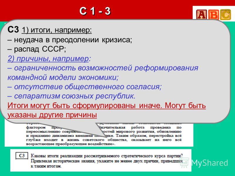 Анисимова А.Б. KIRASSA@YANDEX.RU С 1 - 3 C3 1) итоги, например: – неудача в преодолении кризиса; – распад СССР; 2) причины, например: – ограниченность возможностей реформирования командной модели экономики; – отсутствие общественного согласия; – сепа