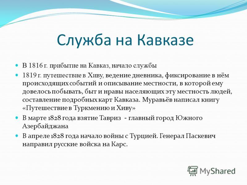 Служба на Кавказе В 1816 г. прибытие на Кавказ, начало службы 1819 г. путешествие в Хиву, ведение дневника, фиксирование в нём происходящих событий и описывание местности, в которой ему довелось побывать, быт и нравы населяющих эту местность людей, с