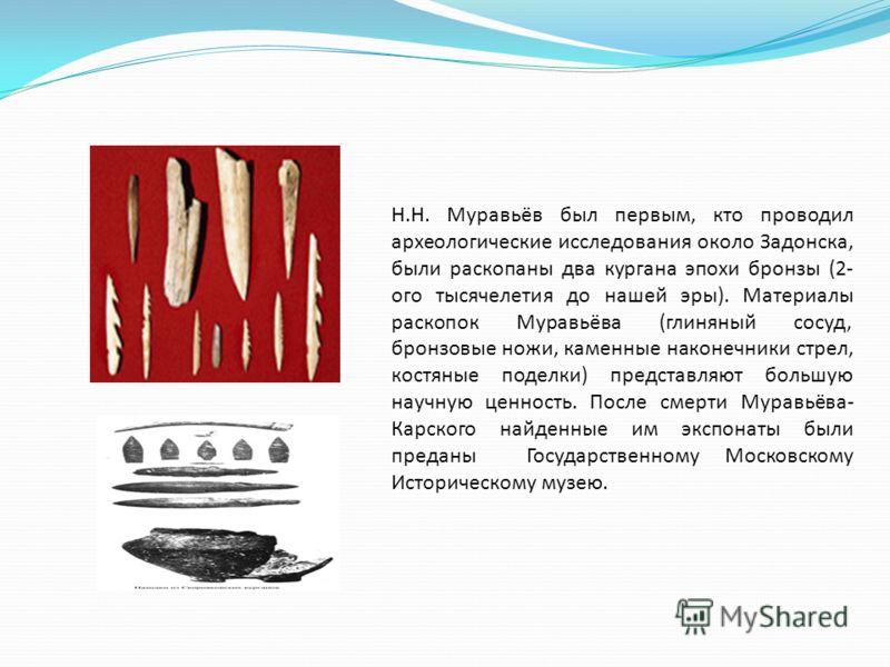 Н.Н. Муравьёв был первым, кто проводил археологические исследования около Задонска, были раскопаны два кургана эпохи бронзы (2- ого тысячелетия до нашей эры). Материалы раскопок Муравьёва (глиняный сосуд, бронзовые ножи, каменные наконечники стрел, к