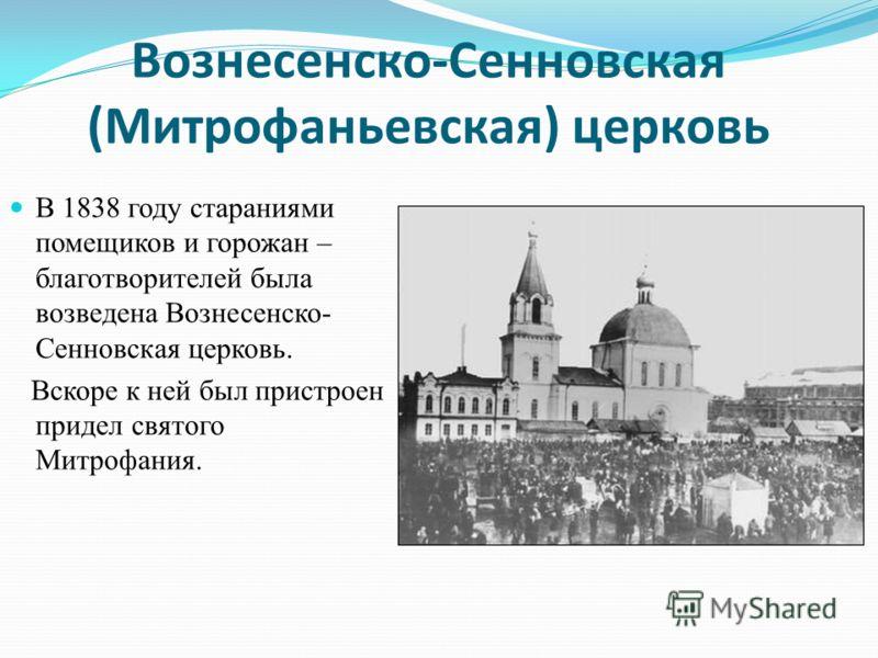 Вознесенско-Сенновская (Митрофаньевская) церковь В 1838 году стараниями помещиков и горожан – благотворителей была возведена Вознесенско- Сенновская церковь. Вскоре к ней был пристроен придел святого Митрофания.
