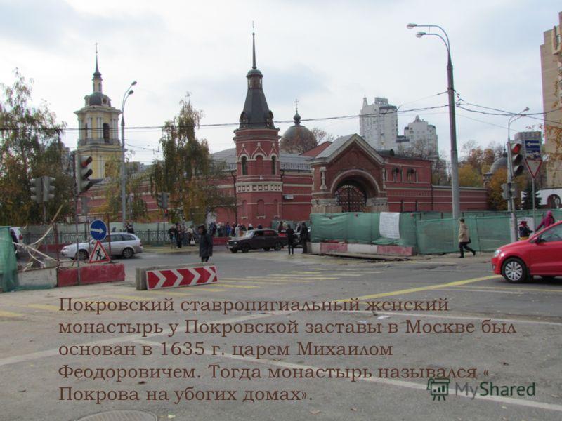 Покровский ставропигиальный женский монастырь у Покровской заставы в Москве был основан в 1635 г. царем Михаилом Феодоровичем. Тогда монастырь назывался « Покрова на убогих домах».