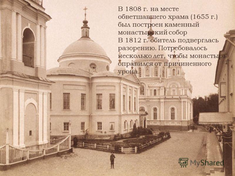 В 1808 г. на месте обветшавшего храма (1655 г.) был построен каменный монастырский собор В 1812 г. обитель подверглась разорению. Потребовалось несколько лет, чтобы монастырь оправился от причиненного урона.