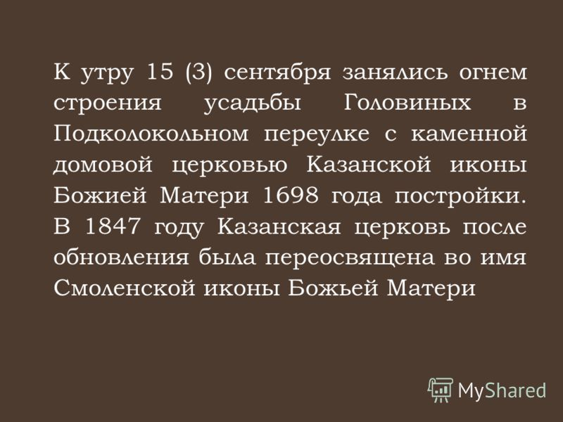 К утру 15 (3) сентября занялись огнем строения усадьбы Головиных в Подколокольном переулке с каменной домовой церковью Казанской иконы Божией Матери 1698 года постройки. В 1847 году Казанская церковь после обновления была переосвящена во имя Смоленск