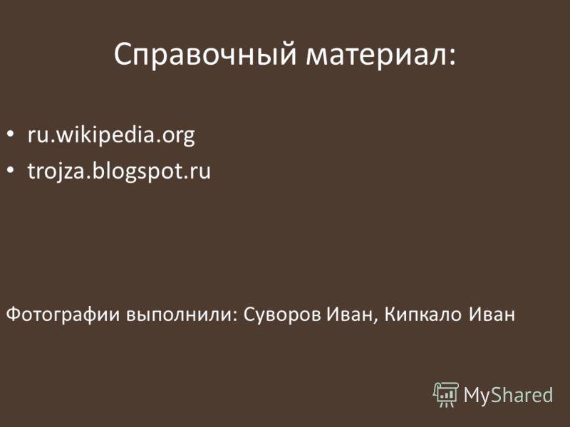 Справочный материал: ru.wikipedia.org trojza.blogspot.ru Фотографии выполнили: Суворов Иван, Кипкало Иван