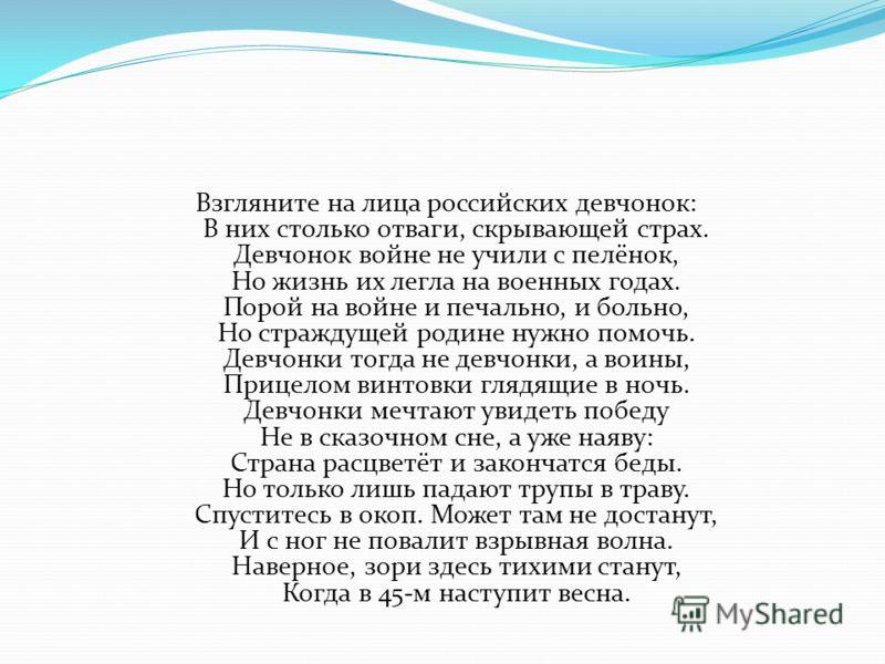 Взгляните на лица российских девчонок: В них столько отваги, скрывающей страх. Девчонок войне не учили с пелёнок, Но жизнь их легла на военных годах. Порой на войне и печально, и больно, Но страждущей родине нужно помочь. Девчонки тогда не девчонки,