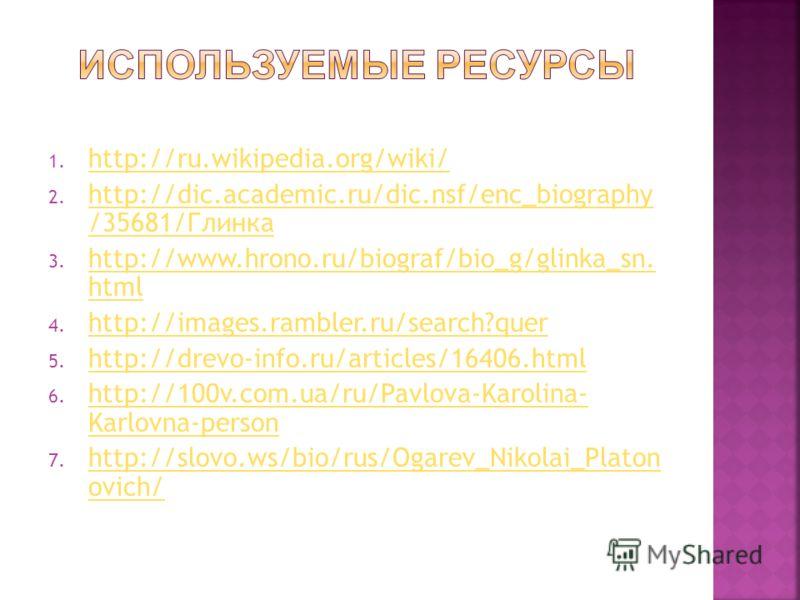 1. http://ru.wikipedia.org/wiki/ http://ru.wikipedia.org/wiki/ 2. http://dic.academic.ru/dic.nsf/enc_biography /35681/Глинка http://dic.academic.ru/dic.nsf/enc_biography /35681/Глинка 3. http://www.hrono.ru/biograf/bio_g/glinka_sn. html http://www.hr