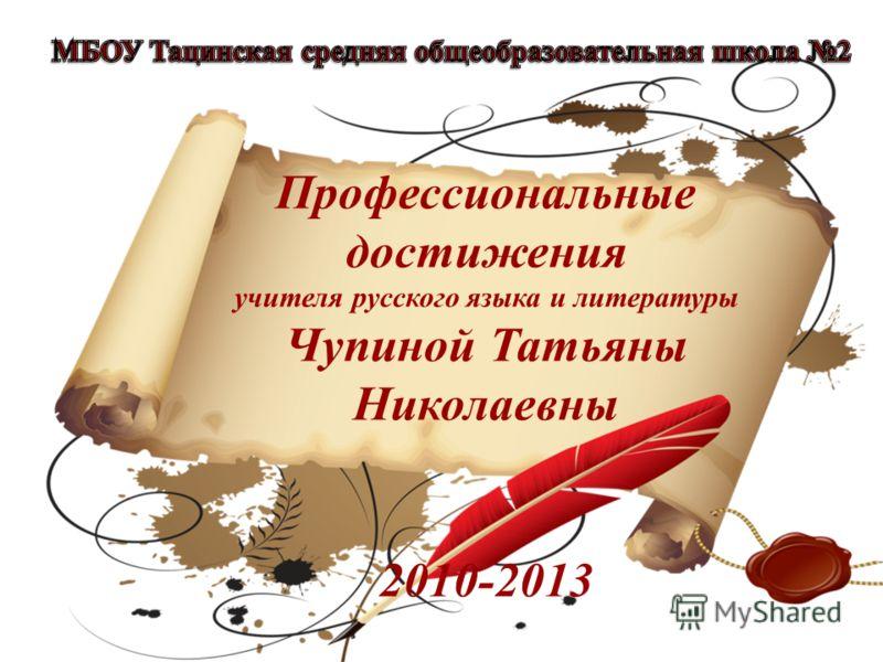 Профессиональные достижения учителя русского языка и литературы Чупиной Татьяны Николаевны 2010-2013