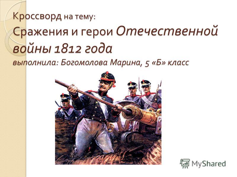 Кроссворд на тему : Сражения и герои Отечественной войны 1812 года выполнила : Богомолова Марина, 5 « Б » класс