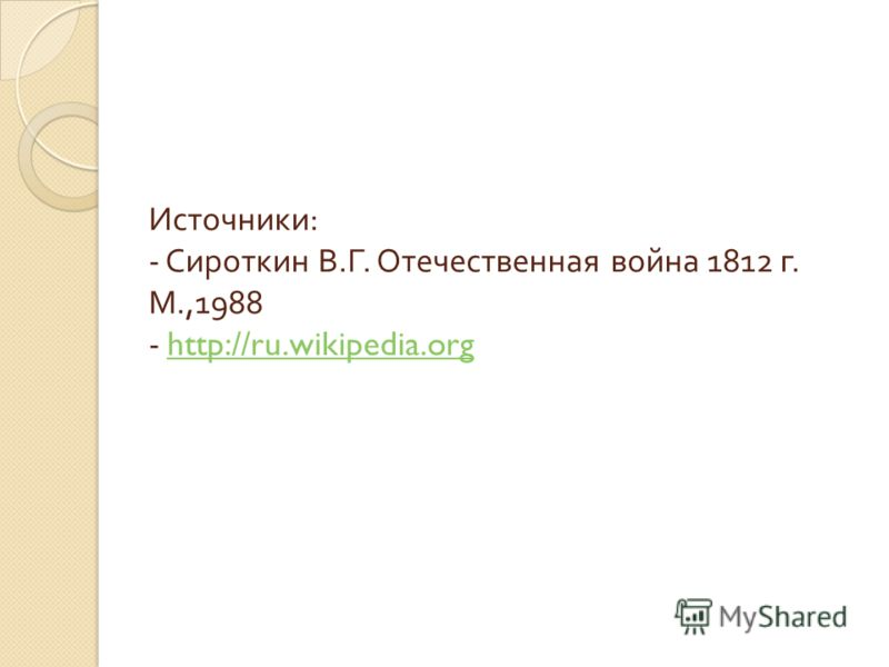 Источники : - Сироткин В. Г. Отечественная война 1812 г. М.,1988 - http://ru.wikipedia.orghttp://ru.wikipedia.org
