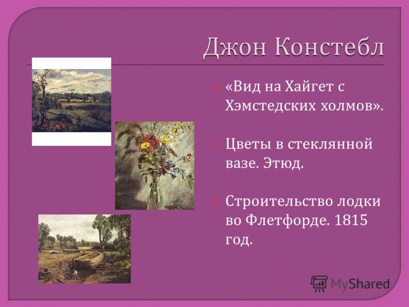 « Вид на Хайгет с Хэмстедских холмов ». Цветы в стеклянной вазе. Этюд. Строительство лодки во Флетфорде. 1815 год.