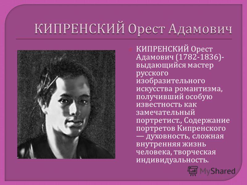 КИПРЕНСКИЙ Орест Адамович (1782-1836)- выдающийся мастер русского изобразительного искусства романтизма, получивший особую известность как замечательный портретист., Содержание портретов Кипренского духовность, сложная внутренняя жизнь человека, твор