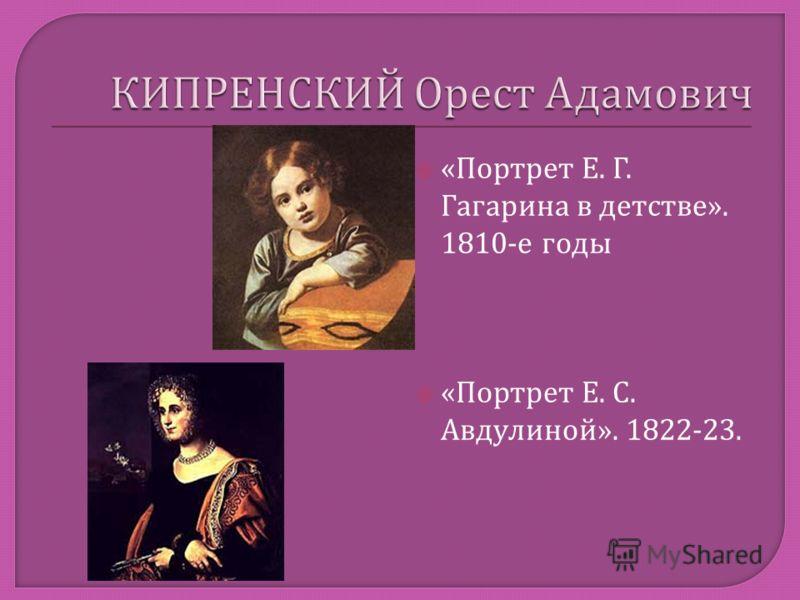 « Портрет Е. Г. Гагарина в детстве ». 1810- е годы « Портрет Е. С. Авдулиной ». 1822-23.