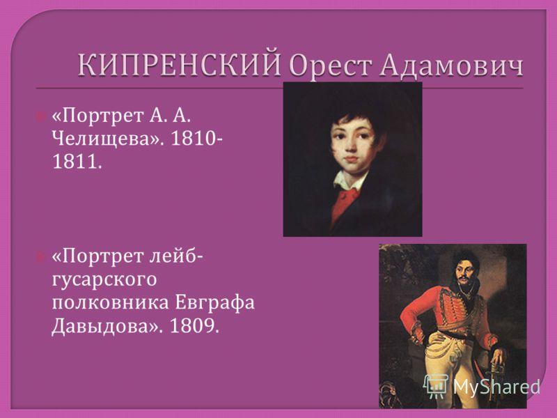 « Портрет А. А. Челищева ». 1810- 1811. « Портрет лейб - гусарского полковника Евграфа Давыдова ». 1809.