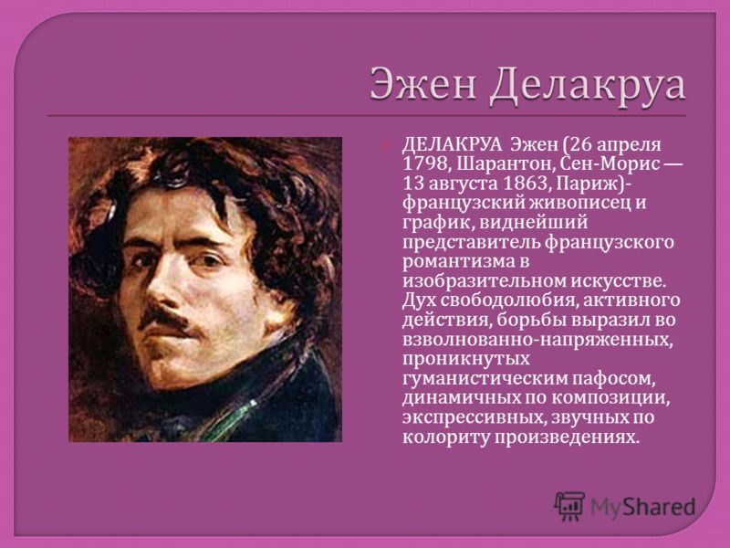 ДЕЛАКРУА Эжен (26 апреля 1798, Шарантон, Сен - Морис 13 августа 1863, Париж )- французский живописец и график, виднейший представитель французского романтизма в изобразительном искусстве. Дух свободолюбия, активного действия, борьбы выразил во взволн