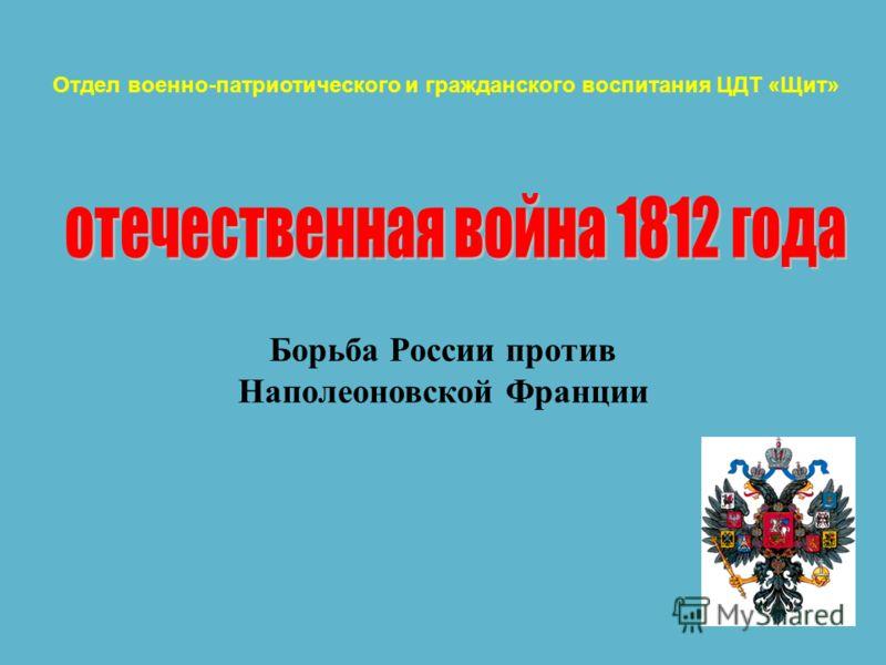 Борьба России против Наполеоновской Франции Отдел военно-патриотического и гражданского воспитания ЦДТ «Щит»