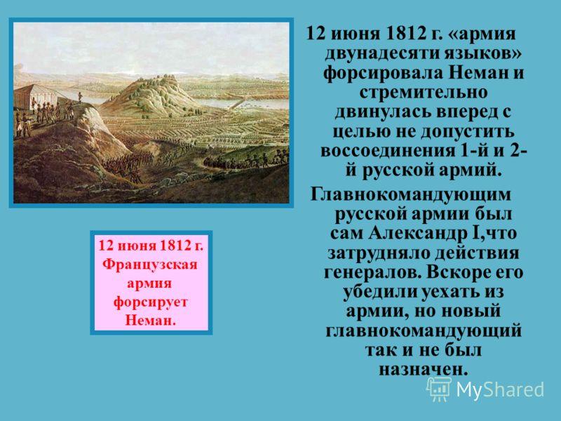12 июня 1812 г. « армия двунадесяти языков » форсировала Неман и стремительно двинулась вперед с целью не допустить воссоединения 1- й и 2- й русской армий. Главнокомандующим русской армии был сам Александр I, что затрудняло действия генералов. Вскор