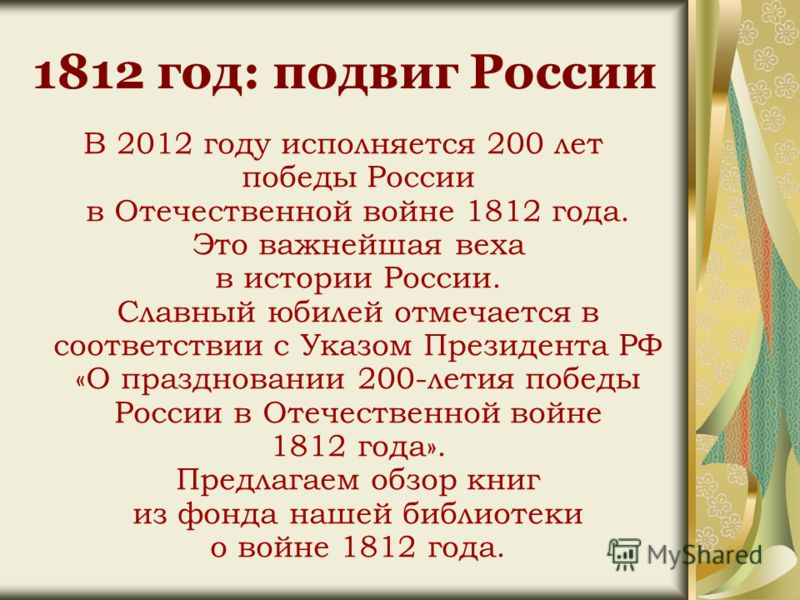 1812 год: подвиг России В 2012 году исполняется 200 лет победы России в Отечественной войне 1812 года. Это важнейшая веха в истории России. Славный юбилей отмечается в соответствии с Указом Президента РФ «О праздновании 200-летия победы России в Отеч